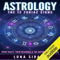 Astrology: The 12 Zodiac Signs: Their Traits, Their Meanings & the Nature of Your Soul (Unabridged)