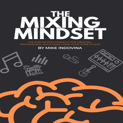 The Mixing Mindset: The Step-By-Step Formula for Creating Professional Rock Mixes From Your Home Studio (Unabridged)