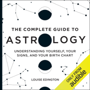 The Complete Guide to Astrology: Understanding Yourself, Your Signs, and Your Birth Chart (Unabridged)