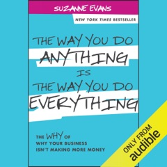 The Way You Do Anything Is the Way You Do Everything: The Why of Why Your Business Isn't Making More Money (Unabridged)