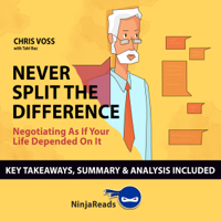Summary: Never Split the Difference: Negotiating as if Your Life Depended on It by Chris Voss: Key Takeaways, Summary & Analysis Included