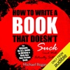 How to Write a Book That Doesn't Suck and Will Actually Sell: The Ultimate, No B.S. Guide to Writing a Kick-Ass Non-Fiction Book (Unabridged) AudioBook Download