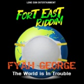 Fyah George - The World Is in Trouble - Fort East Riddim