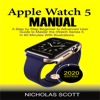 Nicholas Scott - Apple Watch 5 Manual (2020 Edition): A Step by Step Beginner to Advanced User Guide to Master the iWatch Series 5 in 60 Minutes (Unabridged)  artwork