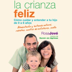 La Crianza Feliz (Narración en Castellano) [Happy Parenting]: Cómo Cuidar y Entender a Tu Hijo de 0 a 6 Años [How to Care for and Understand Your Child from 0 to 6 Years] (Unabridged)