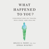 What Happened to You? - Oprah Winfrey & Bruce D. Perry
