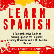 Learn Spanish: A Comprehensive Guide to Learning Spanish for Beginners, Including Grammar and 2500 Popular Phrases (Unabridged)
