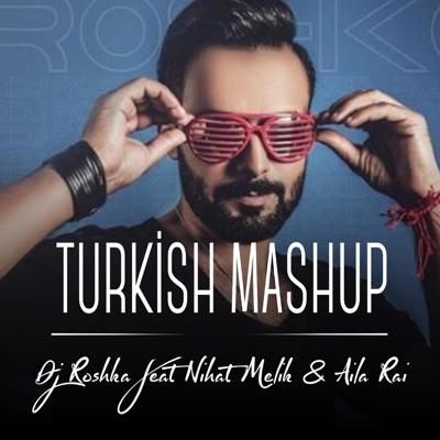 Turkish Mash Dj Roshka Feat Nihat Melik Aila Rai Shazam