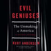 Evil Geniuses: The Unmaking of America: A Recent History (Unabridged)