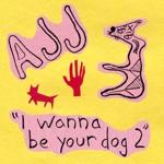 AJJ - I Wanna Be Your Dog 2