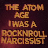 The Atom Age - I Was a Rock 'n' Roll Narcissist