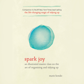 Spark Joy: An Illustrated Master Class on the Art of Organizing and Tidying Up (Unabridged) audiobook