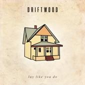 Driftwood - Lay Like You Do