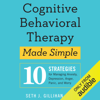 Seth J. Gillihan, PhD - Cognitive Behavioral Therapy Made Simple: 10 Strategies for Managing Anxiety, Depression, Anger, Panic, and Worry (Unabridged)  artwork