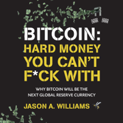 Bitcoin: Hard Money You Can't F*ck With: Why Bitcoin Will Be the Next Global Reserve Currency (Unabridged)