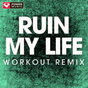 Ruin My Life (Extended Workout Remix) - Power Music Workout - Power Music Workout
