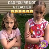 The Pop Ups - Dad You're Not a Teacher