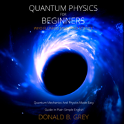 Quantum Physics for Beginners Who Flunked Math And Science: Quantum Mechanics And Physics Made Easy Guide In Plain Simple English