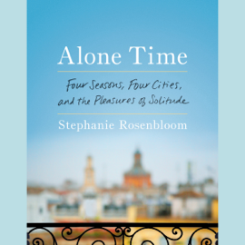 Alone Time: Four Seasons, Four Cities, and the Pleasures of Solitude (Unabridged) audiobook