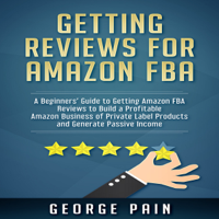 Getting Reviews for Amazon FBA: A Beginners' Guide to Getting Amazon FBA Reviews to Build a Profitable Amazon Business of Private Label Products and Generate Passive Income (Unabridged)