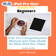 iPad Pro User Guide for Beginners: iPad Pro Comprehensive Manual and User Guide for New iPad Pro Users (Unabridged)