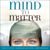 Dawson Church - Mind to Matter: The Astonishing Science of How Your Brain Creates Material Reality (Unabridged) portada