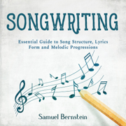 Songwriting: Essential Guide to Song Structure, Lyrics Form and Melodic Progressions (Unabridged)