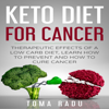 Toma Radu - Keto Diet for Cancer: Therapeutic Effects of a Low Carb Diet, Learn How to Prevent and How to Cure Cancer (Unabridged) artwork