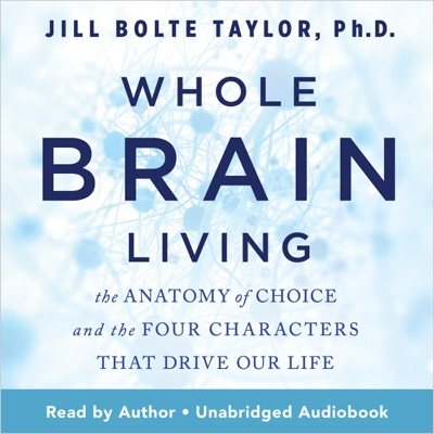 Whole Brain Living: The Anatomy of Choice and the Four Characters That Drive Our Life (Unabridged)
