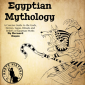 Egyptian Mythology: A Concise Guide to the Gods, Heroes, Sagas, Rituals and Beliefs of Egyptian Myths (Unabridged)