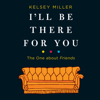 Kelsey Miller - I'll Be There for You: The One About Friends (Unabridged)  artwork