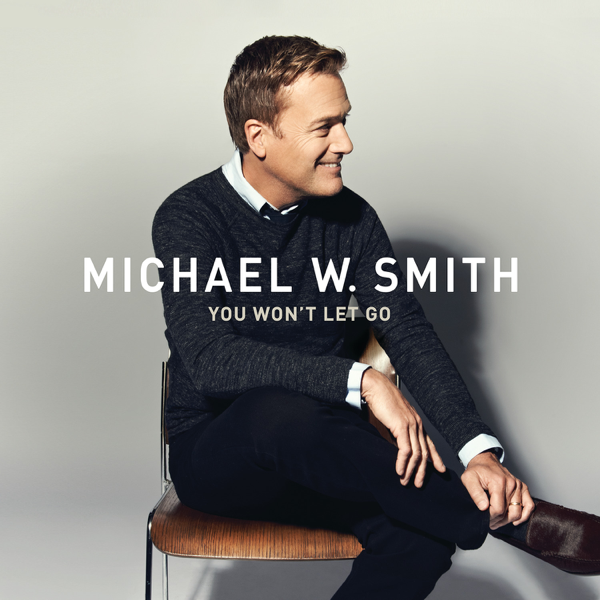 You Won't Let Go - Single by Michael W. Smith