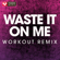 Waste It On Me (Extended Workout Remix) - Power Music Workout