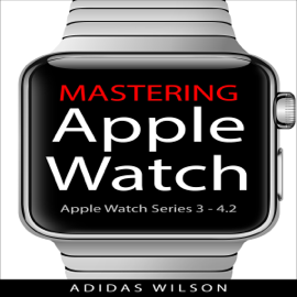 Mastering Apple Watch: Apple Watch Series 3 - 4.2 (Unabridged) audiobook