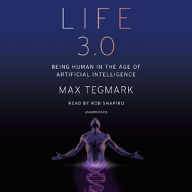 Life 3.0: Being Human in the Age of Artificial Intelligence (Unabridged) audiobook