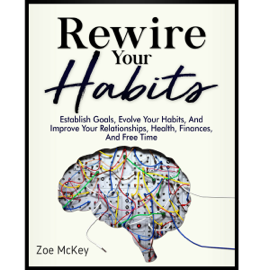 Rewire Your Habits: Establish Goals, Evolve Your Habits, and Improve Your Relationships, Health, Finances, and Free Time (Unabridged) audiobook