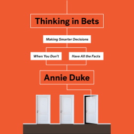 Thinking in Bets: Making Smarter Decisions When You Don't Have All the Facts (Unabridged) audiobook