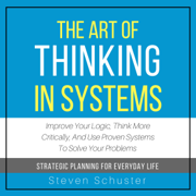Download The Art of Thinking in Systems: Improve Your Logic, Think More Critically, and Use Proven Systems to Solve Your Problems - Strategic Planning for Everyday Life (Unabridged) Audio Book