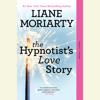 The Hypnotist's Love Story (Unabridged) - Liane Moriarty