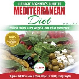 Mediterranean Diet: The Ultimate Beginner's Guide & Cookbook to  Mediterranean Diet - Meal Plan Recipes to Lose Weight, Lower Risk of Heart  Disease