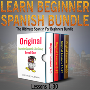 Learn Beginner Spanish Bundle: The Ultimate Spanish for Beginners Bundle: Lessons 1 to 30: From the Original Learning Spanish like Crazy Level 1 (Unabridged)