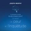 La puissance de votre subconscient pour dépasser la peur et l'inquiétude - Joseph Murphy