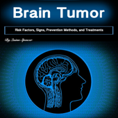 Brain Tumor: Risk Factors, Signs, Prevention Methods, and Treatments (Unabridged)