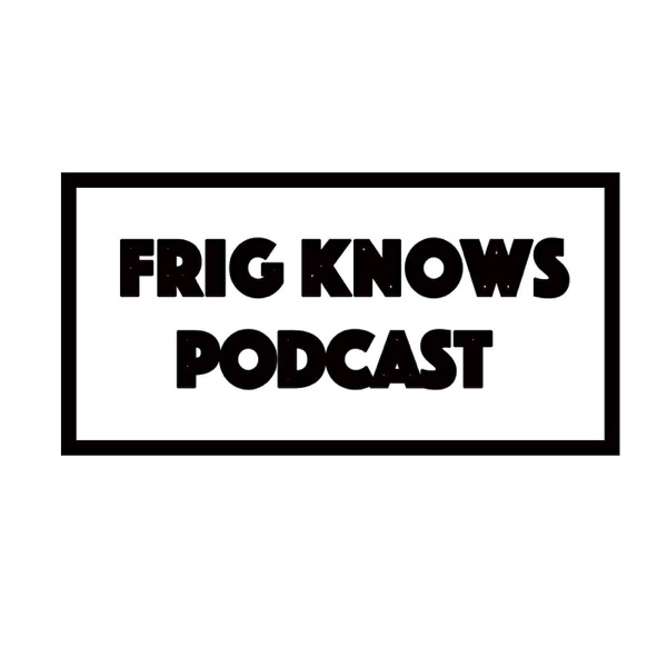 Frig Knows Podcast