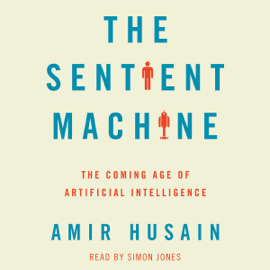 The Sentient Machine: The Coming Age of Artificial Intelligence (Unabridged) audiobook