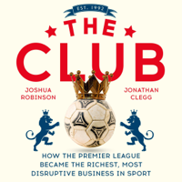 Jonathan Clegg & Joshua Robinson - The Club: How the Premier League Became the Richest, Most Disruptive Business in Sport (Unabridged) artwork