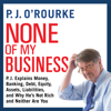 P. J. O'Rourke - None of My Business: P.J. Explains Money, Banking, Debt, Equity, Assets, Liabilities, and Why He's Not Rich and Neither Are You (Unabridged)  artwork