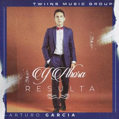 Y Ahora Resulta - Single - Arturo Garcia
