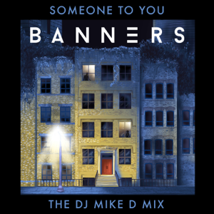 BANNERS - Someone To You (The DJ Mike D Mix)