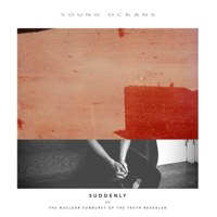 Young Oceans - Suddenly (Or the Nuclear Sunburst of the Truth Revealed) artwork